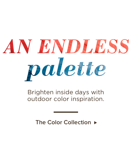 An Endless Palette. Brighten inside days with outdoor color inspiration. The color collection.