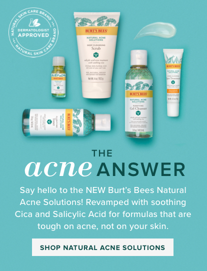 The acne answer. Say hello to the NEW Burt's Bees Natural Acne Solutions! Revamped with Cica and Salicylic Acid for formulas that are tough on acne, not on your skin. Shop Natural Acne Solutions