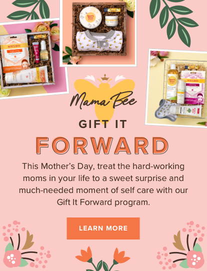 Mama Bee. Gift it forward. This Mother's Day, treat the hard-working moms in your life to a sweet surprise and much-needed moment of self care with out Gift it Forward program. Learn More.