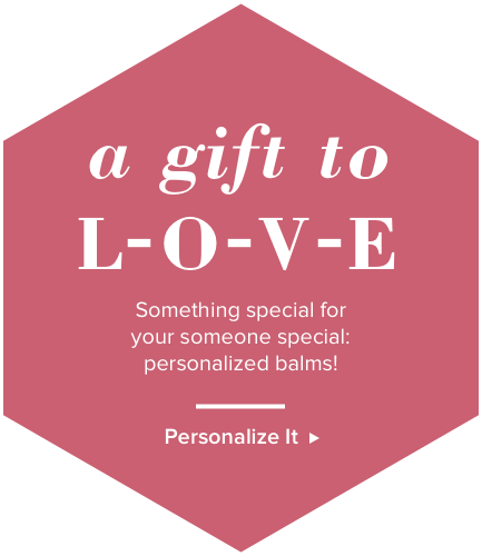 A gift to L-O-V-E. Something special for your someone special: personalized balms! Personalize it.
