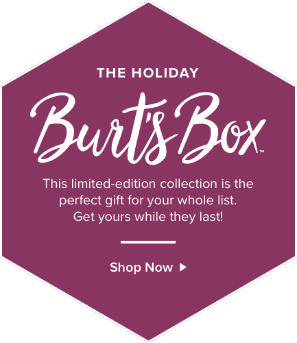 The Holiday Burt's Box. This limited edition collection is the perfect gift for your whole list. Get yours while they last! Shop now