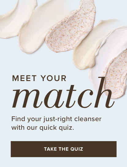 Meet your match. Find your just-right cleanser with our quick quiz. Take the Quiz.