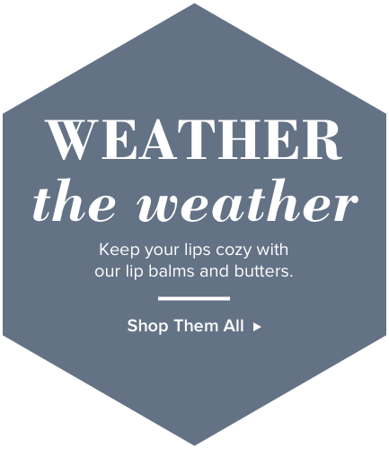 Weather the weather. Keep your lips cozy with our lip balms and butters. Shop them all.