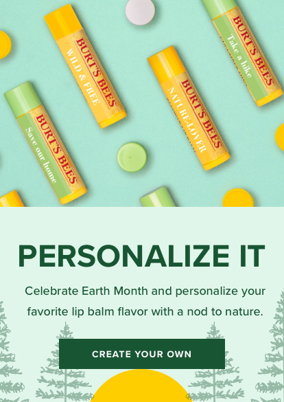 Personalize it. Celebrate Earth Month and personalize your favorite lip balm flavor with a nod to nature. Create your own.