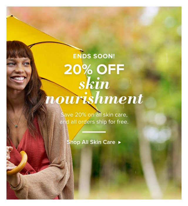 20% Off Skin Nourishment Ends Soon. Save 20% on all skin care and all orders ship for free.