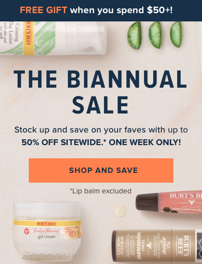 Free gift when you spend $50! The Biannual Sale! Stock up and save on your faves with up to 50% off sitewide.* One week only! Shop and save. lip balm excluded.