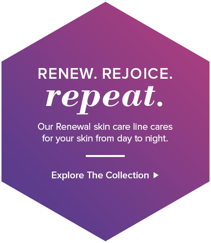 Renew. Rejoice. Repeat. Our Renewal skin care line cares for your skin from day to night. Explore the Collection.