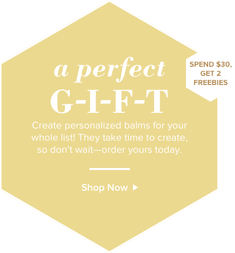 A perfect gift. Create personalized balms for your whole list! They take time to create, so don't wait - order yours today. Shop Now. Spend $30 get 2 freebies