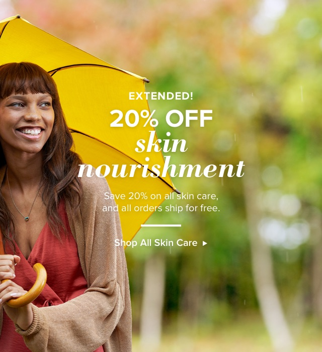 20% Off Skin Nourishment. Save 20% on all skin care and all orders ship for free.
