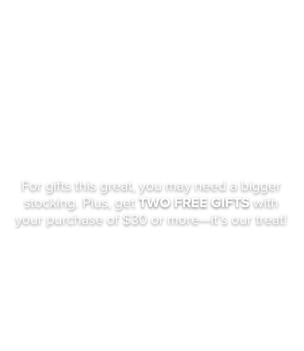 very, VERY merry. For gifts this great, you may need a bigger stocking. Plus, get TWO FREE GIFTS with your purchase of $30 or more - it's our treat. Shop our Luxe Collection